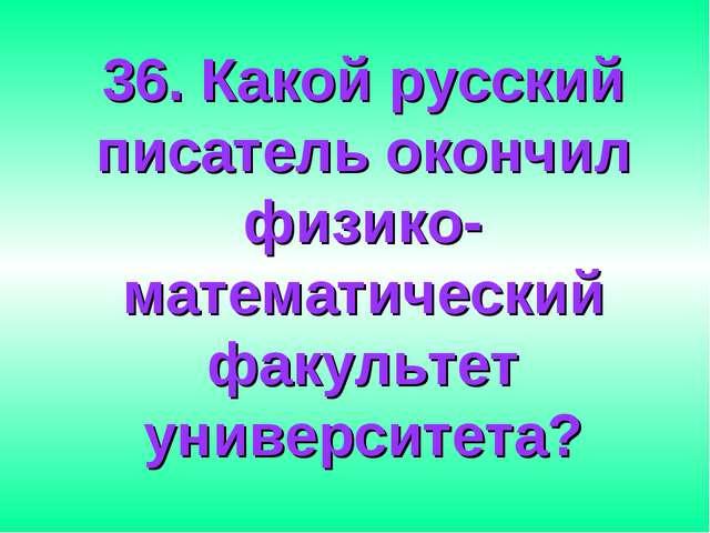36. Какой русский писатель окончил физико-математический факультет университе...