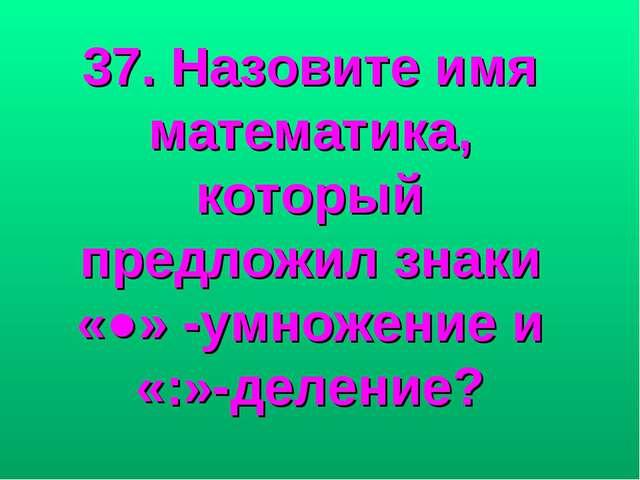37. Назовите имя математика, который предложил знаки «●» -умножение и «:»-дел...
