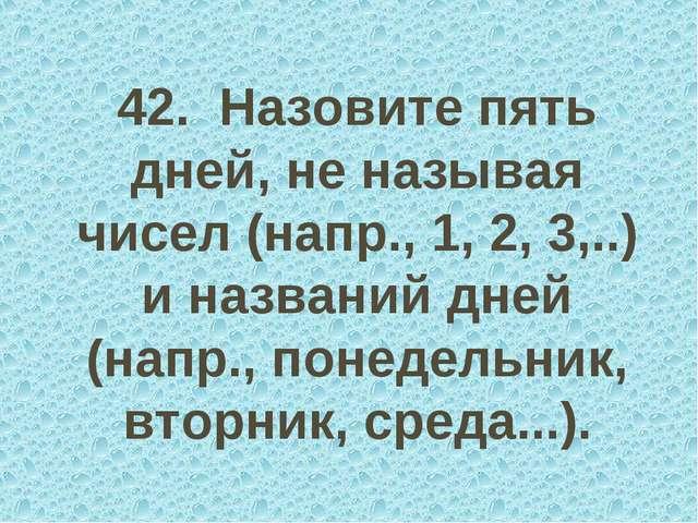 42. Назовите пять дней, не называя чисел (напр., 1, 2, 3,..) и названий дней...