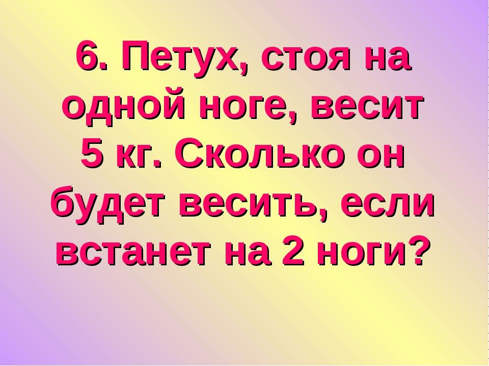 6. Петух, стоя на одной ноге, весит 5 кг. Сколько он будет весить, если встан...