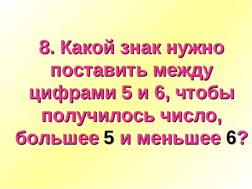 8. Какой знак нужно поставить между цифрами 5 и 6, чтобы получилось число, бо...