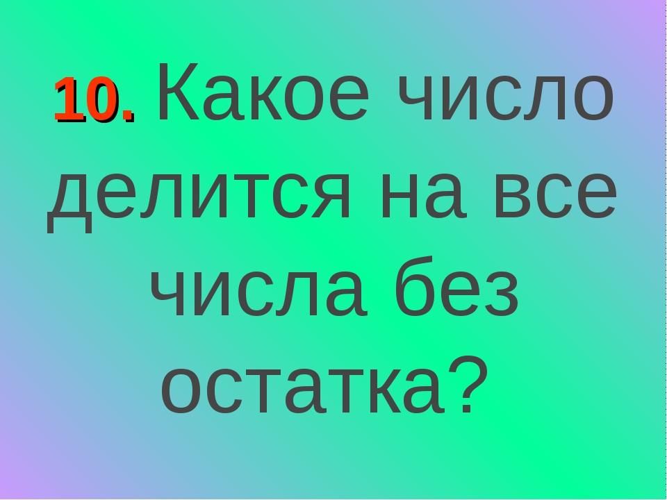10. Какое число делится на все числа без остатка?