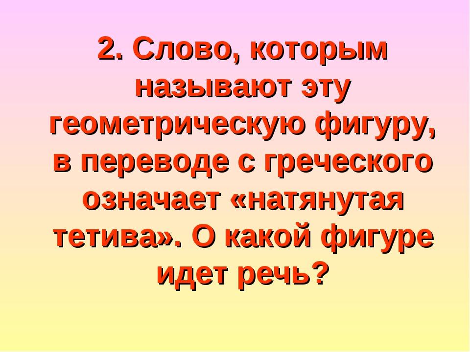 2. Слово, которым называют эту геометрическую фигуру, в переводе с греческого...
