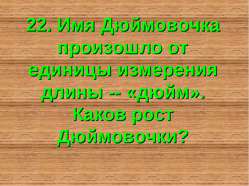22. Имя Дюймовочка произошло от единицы измерения длины -- «дюйм». Каков рост...