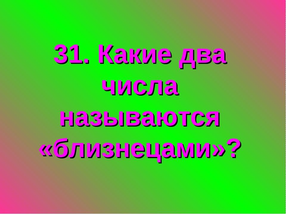 31. Какие два числа называются «близнецами»?