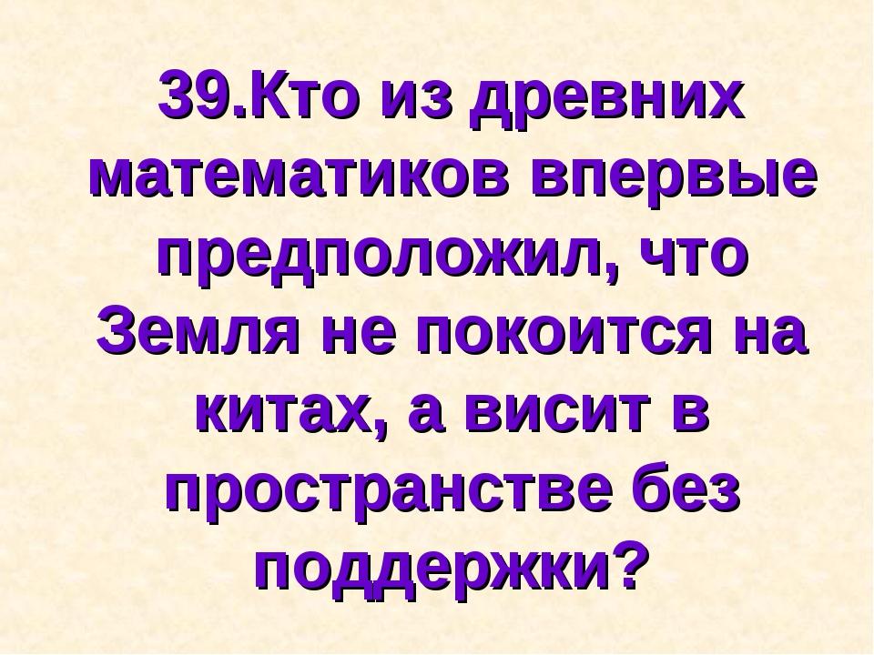 39.Кто из древних математиков впервые предположил, что Земля не покоится на к...