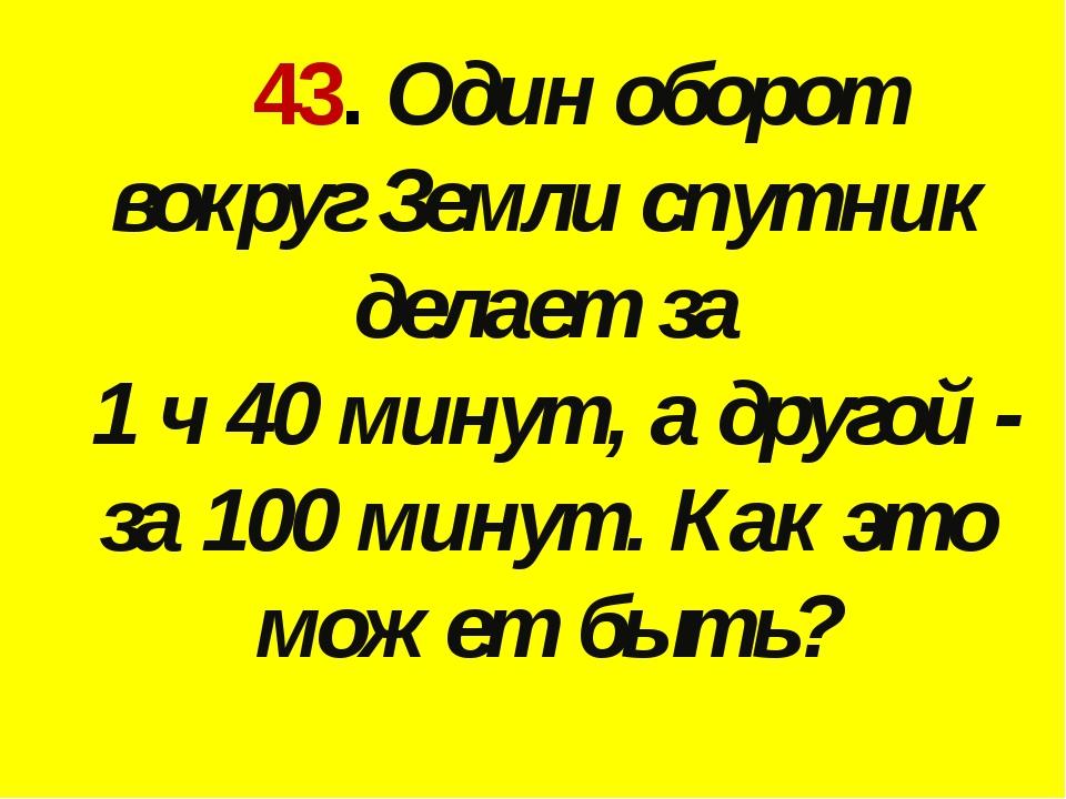 43. Один оборот вокруг Земли спутник делает за 1 ч 40 минут, а другой - за 1...