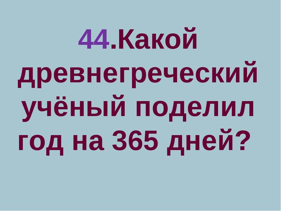 44.Какой древнегреческий учёный поделил год на 365 дней?