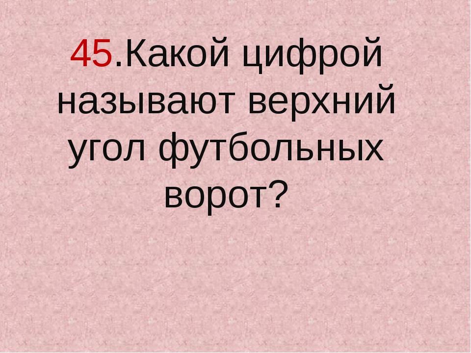 45.Какой цифрой называют верхний угол футбольных ворот?