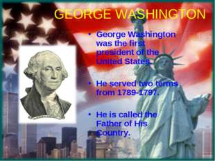 GEORGE WASHINGTON George Washington was the first president of the United Sta