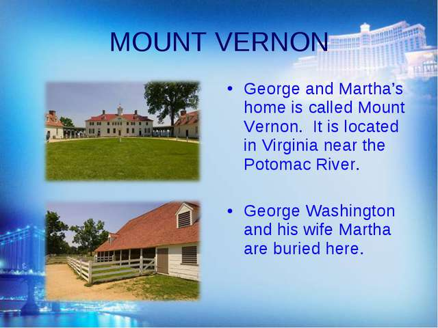 MOUNT VERNON George and Martha's home is called Mount Vernon. It is located i...