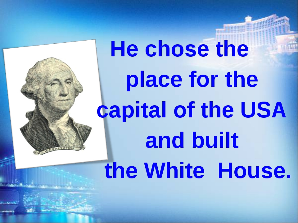 He chose the place for the capital of the USA аnd built the White House.
