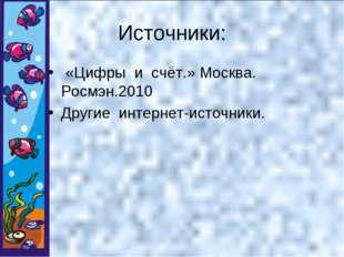 Источники: «Цифры и счёт.» Москва. Росмэн.2010 Другие интернет-источники.