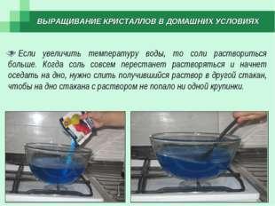 ВЫРАЩИВАНИЕ КРИСТАЛЛОВ В ДОМАШНИХ УСЛОВИЯХ Если увеличить температуру воды, т