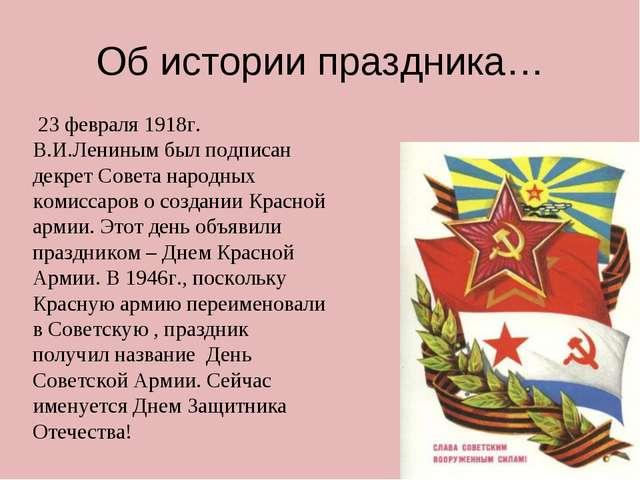 Об истории праздника… 23 февраля 1918г. В.И.Лениным был подписан декрет Совет...