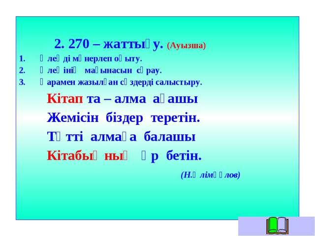 2. 270 – жаттығу. (Ауызша) Өлеңді мәнерлеп оқыту. Өлеңінің мағынасын сұрау....