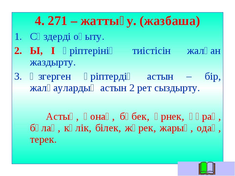 4. 271 – жаттығу. (жазбаша) Сөздерді оқыту. Ы, І әріптерінің тиістісін жалған...