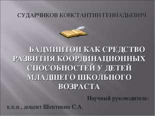 Научный руководитель: к.п.н., доцент Шептикин С.А. БАДМИНТОН КАК СРЕДСТВО РА