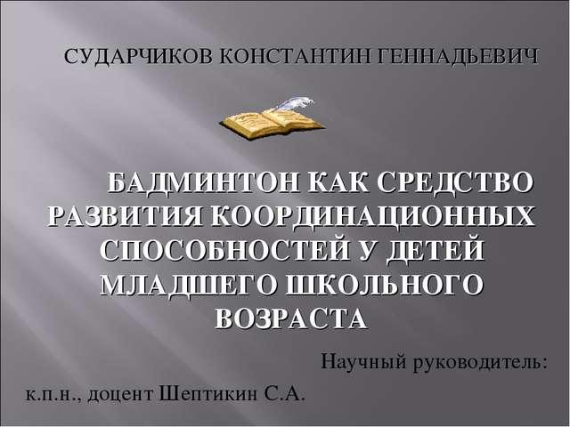 Научный руководитель: к.п.н., доцент Шептикин С.А. БАДМИНТОН КАК СРЕДСТВО РА...