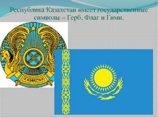 Республика Казахстан имеет государственные символы – Герб, Флаг и Гимн. Респ