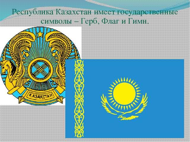 Республика Казахстан имеет государственные символы – Герб, Флаг и Гимн. Респ...