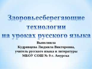 Выполнила Кудрявцева Людмила Викторовна, учитель русского языка и литературы