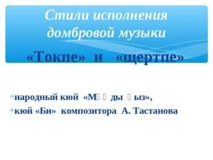 «Токпе» и «щертпе» народный кюй «Мұңды қыз», кюй «Би» композитора А. Тастано