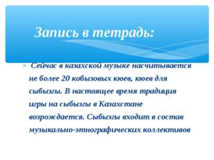 Сейчас в казахской музыке насчитывается не более 20 кобызовых кюев, кюев для