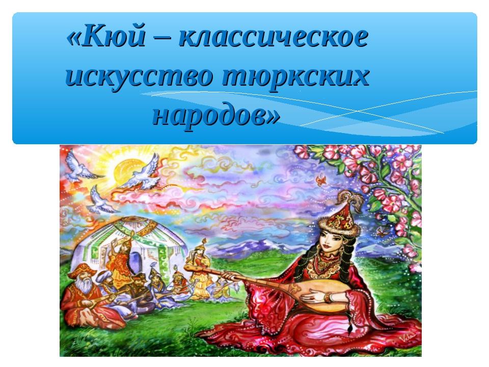 «Кюй – классическое искусство тюркских народов»