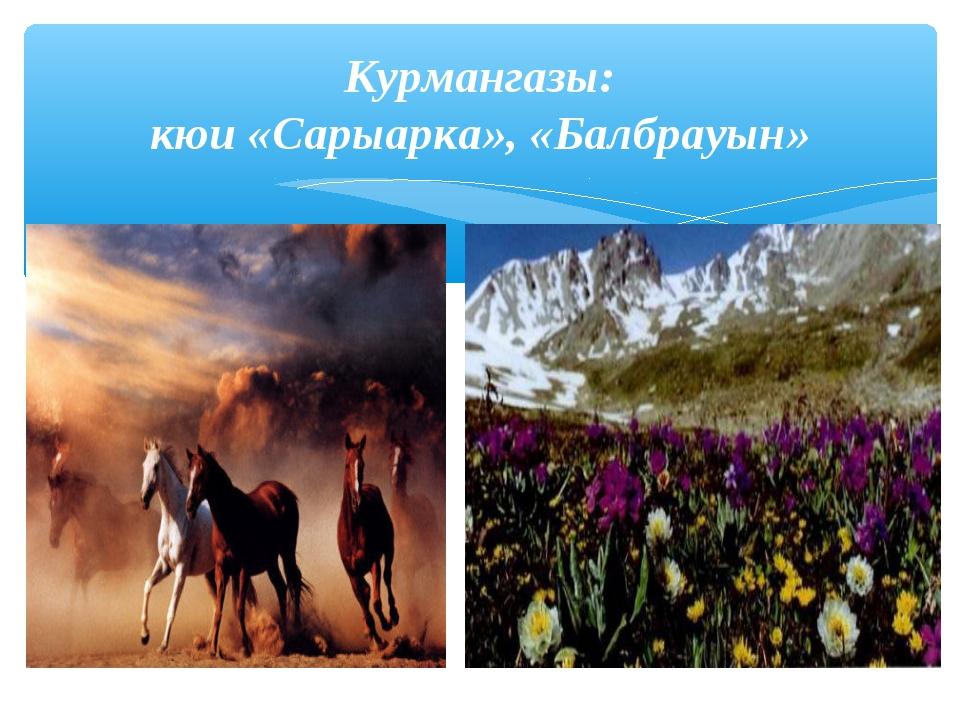 Курмангазы: кюи «Сарыарка», «Балбрауын»