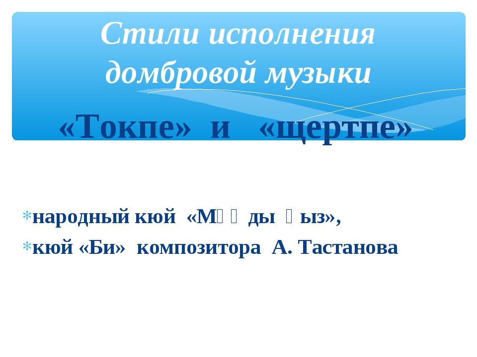 «Токпе» и «щертпе» народный кюй «Мұңды қыз», кюй «Би» композитора А. Тастано...