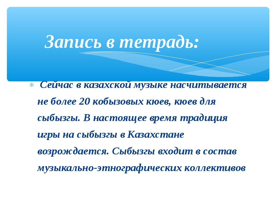 Сейчас в казахской музыке насчитывается не более 20 кобызовых кюев, кюев для...