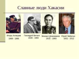 Славные люди Хакасии Игорь Ахпашев 1969 - 1995 Геннадий Вяткин 1928 - 1994 Ми