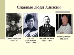 Славные люди Хакасии Семен Кадышев 1885 - 1977 Сергей Карамчаков 1962 - 1993