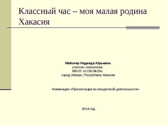 Классный час – моя малая родина Хакасия Мейснер Надежда Юрьевна учитель техно...