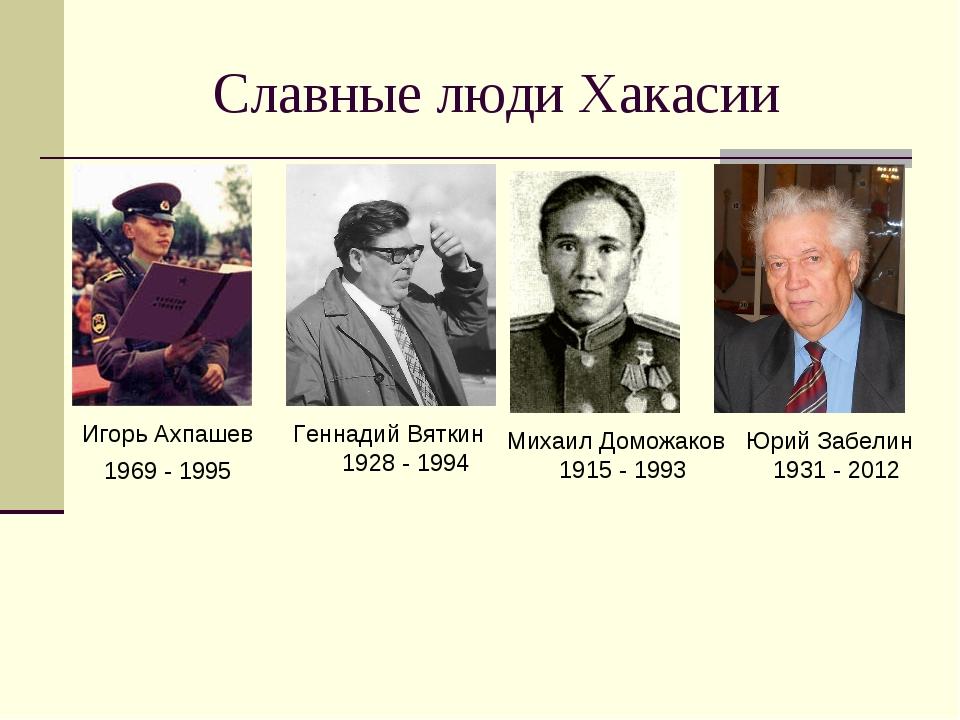 Славные люди Хакасии Игорь Ахпашев 1969 - 1995 Геннадий Вяткин 1928 - 1994 Ми...