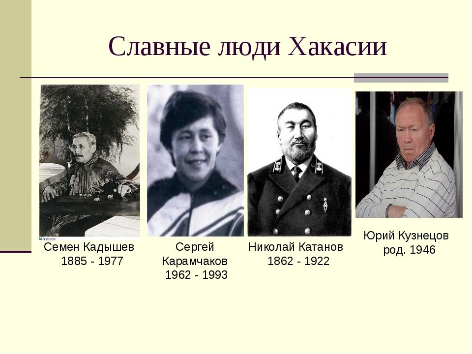Славные люди Хакасии Семен Кадышев 1885 - 1977 Сергей Карамчаков 1962 - 1993...