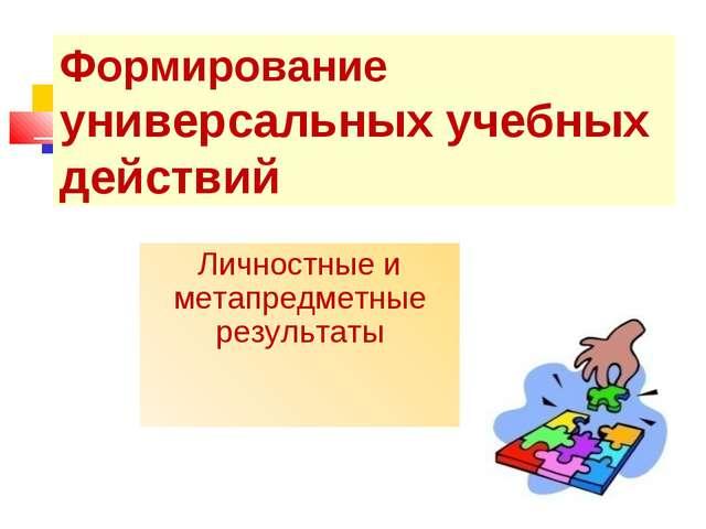 Формирование универсальных учебных действий Личностные и метапредметные резул...