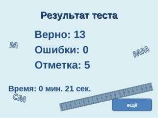 Результат теста Верно: 13 Ошибки: 0 Отметка: 5 Время: 0 мин. 21 сек. ещё испр
