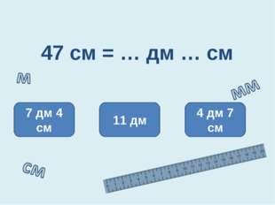 47 см = … дм … см 4 дм 7 см 11 дм 7 дм 4 см