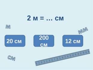 2 м = … см 200 см 20 см 12 см