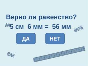 Верно ли равенство? 5 см 6 мм = 56 мм ДА НЕТ