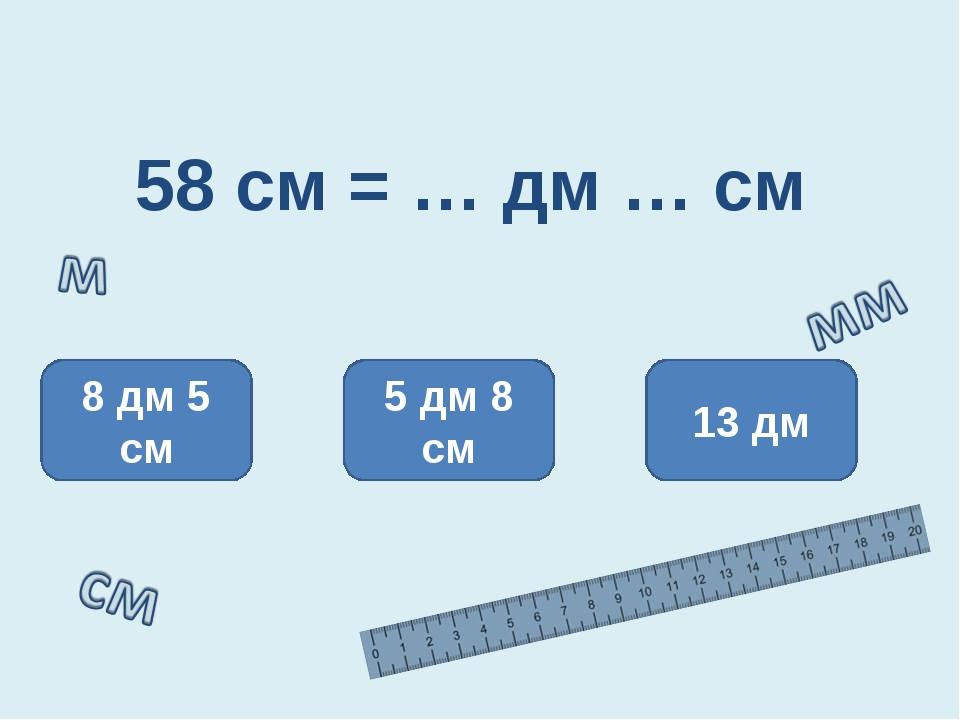 58 см = … дм … см 5 дм 8 см 8 дм 5 см 13 дм