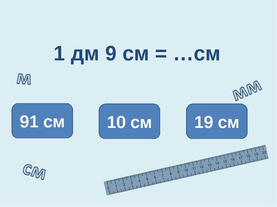 1 дм 9 см = …см 19 см 91 см 10 см