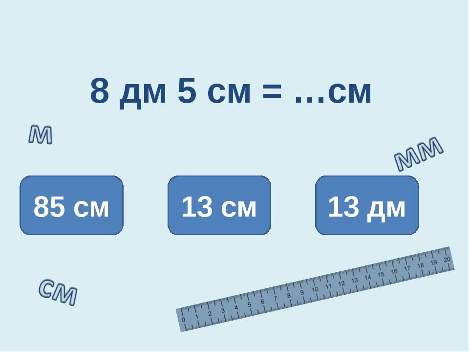 8 дм 5 см = …см 85 см 13 см 13 дм