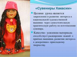 «Сувениры Хакасии» Целями урока является закрепление и развитие интереса к на