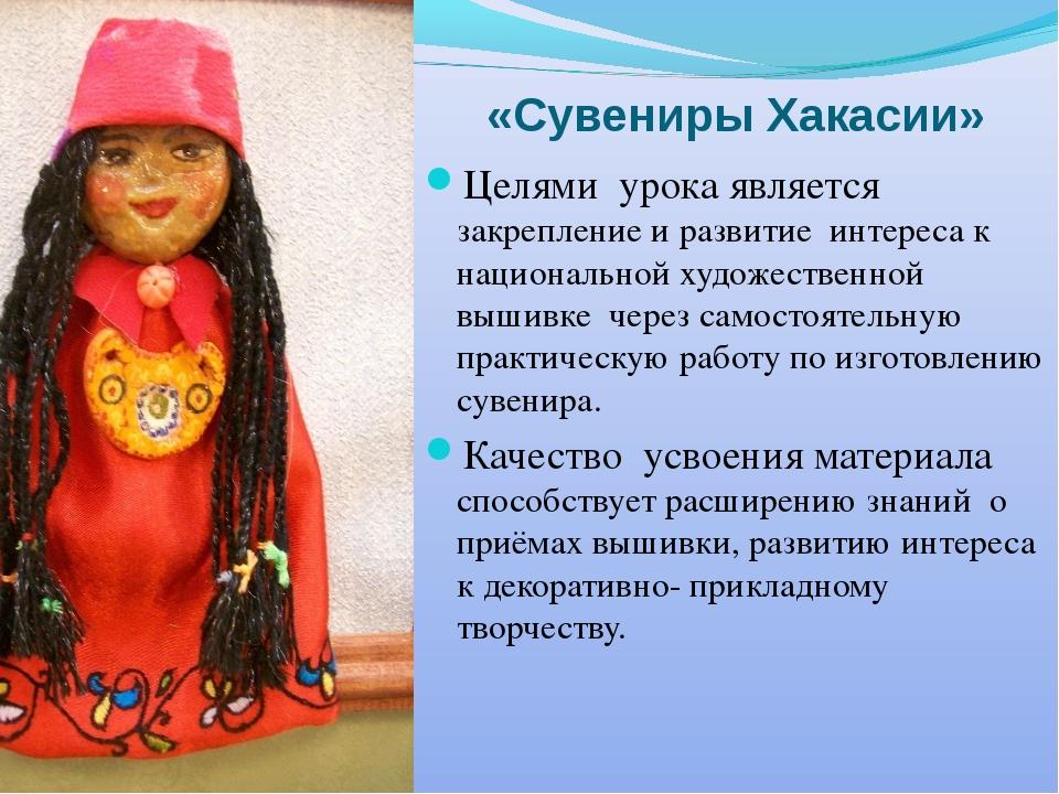 «Сувениры Хакасии» Целями урока является закрепление и развитие интереса к на...