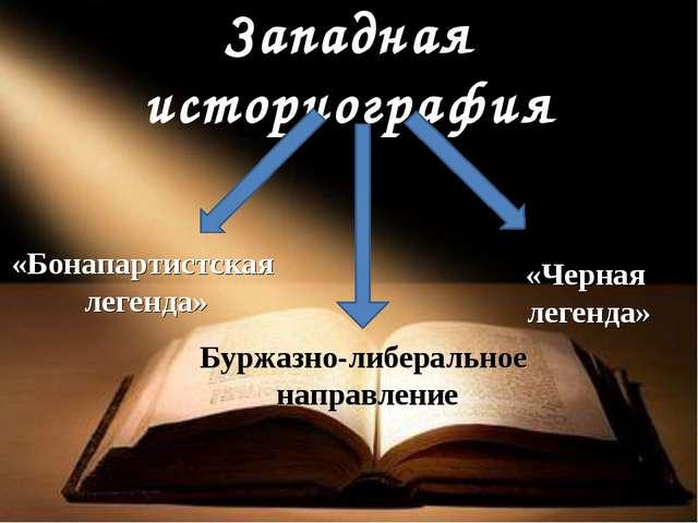 Западная историография «Бонапартистская легенда» «Черная легенда» Буржазно-ли...