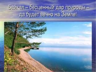 Байкал – бесценный дар природы – да будет вечно на Земле!