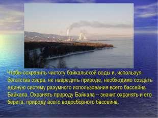 Чтобы сохранить чистоту байкальской воды и, используя богатства озера, не на